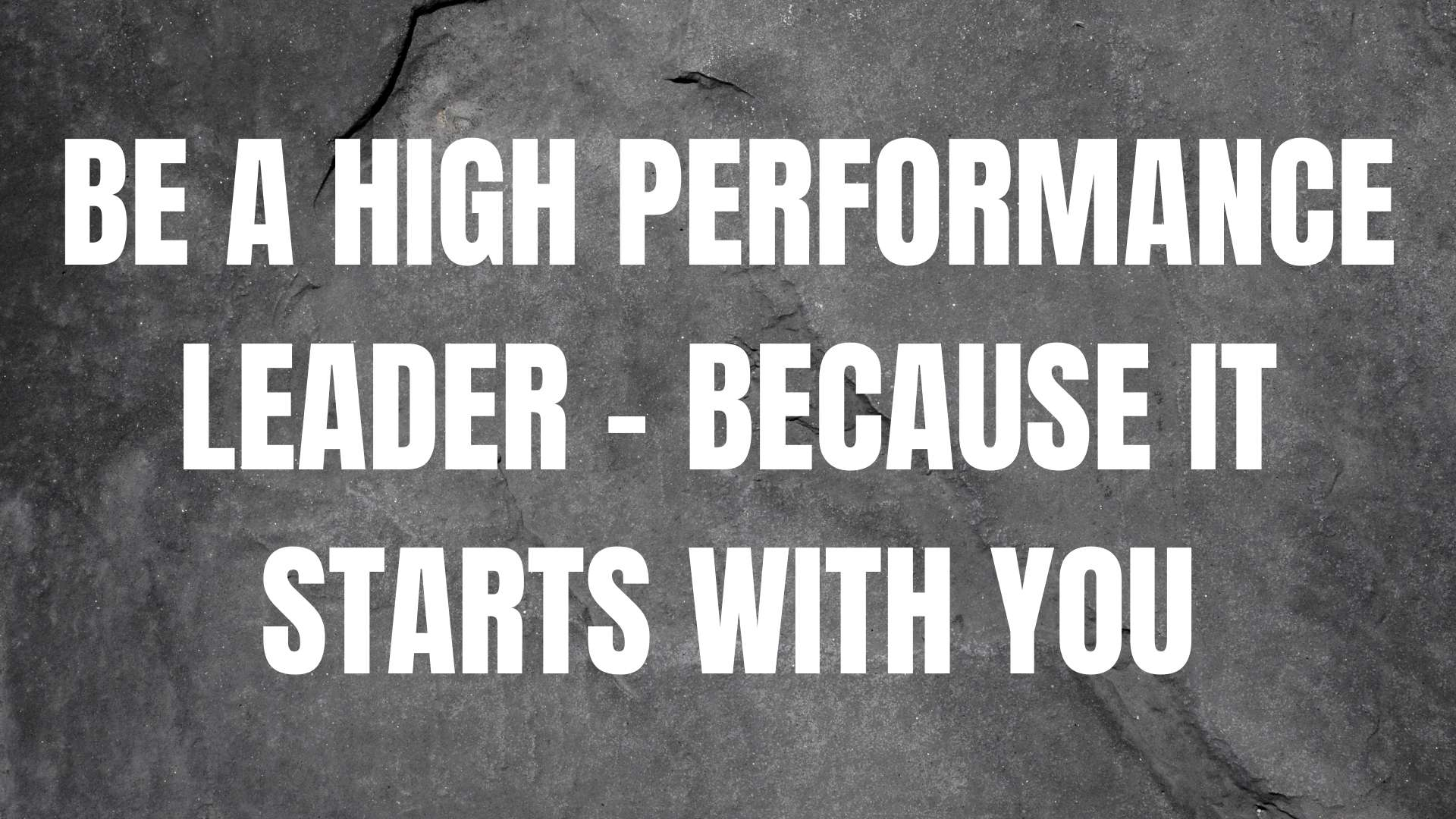 Be a high performance leader - because it starts with you